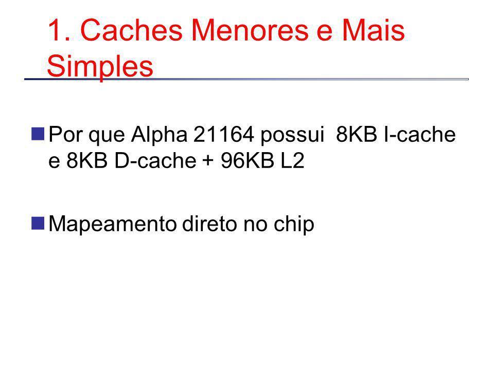 1. Caches Menores e Mais Simples Por que Alpha 21164 possui 8KB I-cache e 8KB D-cache + 96KB L2 Mapeamento direto no chip