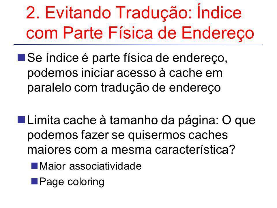 2. Evitando Tradução: Índice com Parte Física de Endereço Se índice é parte física de endereço, podemos iniciar acesso à cache em paralelo com traduçã