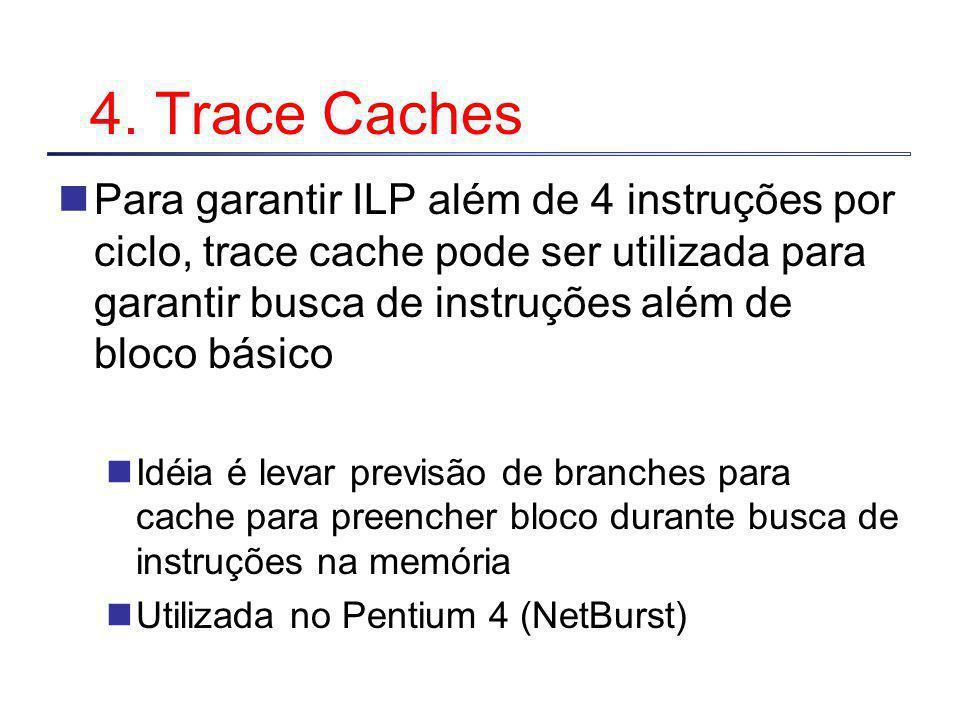 4. Trace Caches Para garantir ILP além de 4 instruções por ciclo, trace cache pode ser utilizada para garantir busca de instruções além de bloco básic