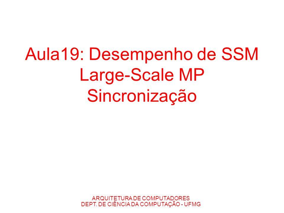 ARQUITETURA DE COMPUTADORES DEPT. DE CIÊNCIA DA COMPUTAÇÃO - UFMG Aula19: Desempenho de SSM Large-Scale MP Sincronização