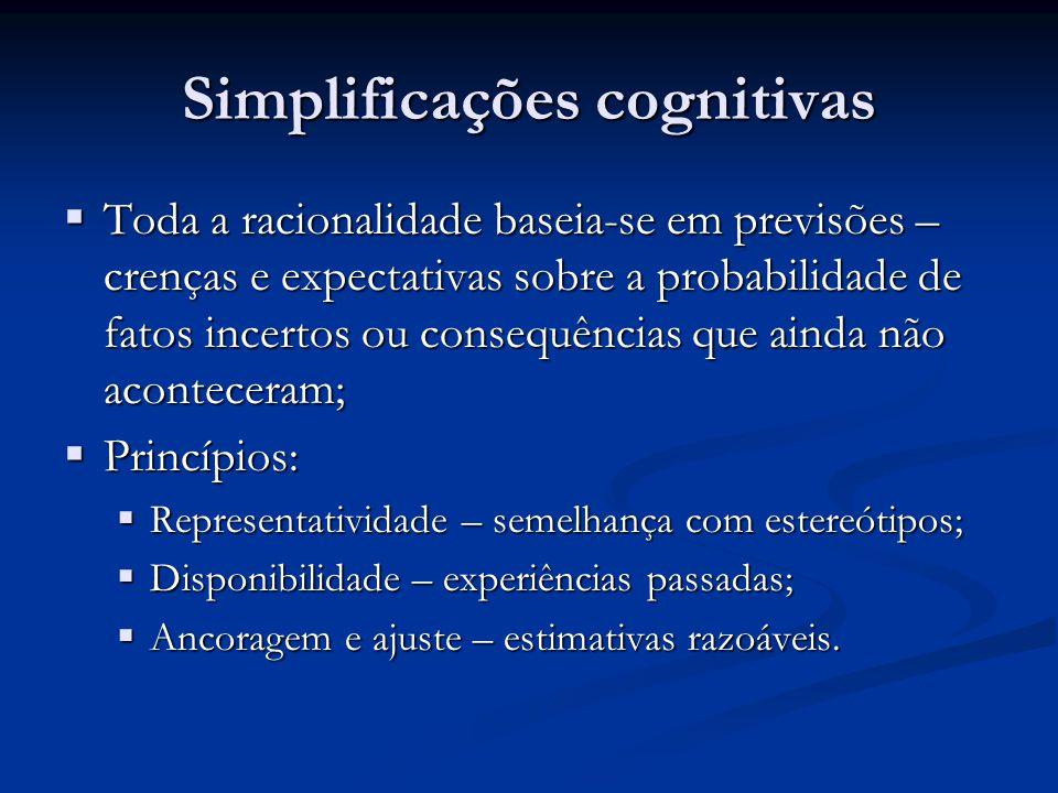 Simplificações cognitivas  Toda a racionalidade baseia-se em previsões – crenças e expectativas sobre a probabilidade de fatos incertos ou consequênc