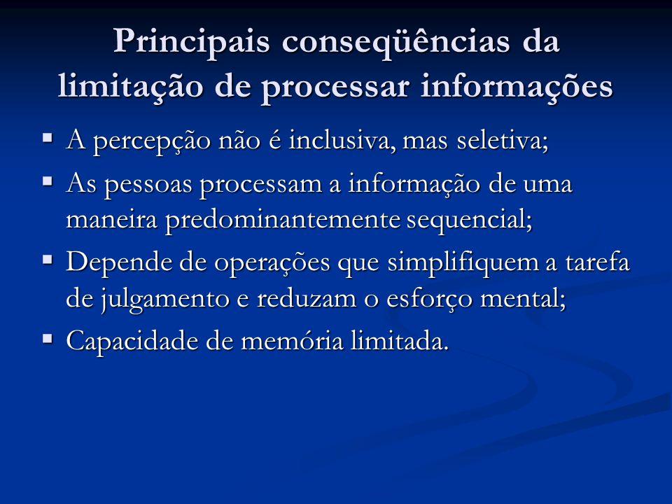 Principais conseqüências da limitação de processar informações  A percepção não é inclusiva, mas seletiva;  As pessoas processam a informação de uma