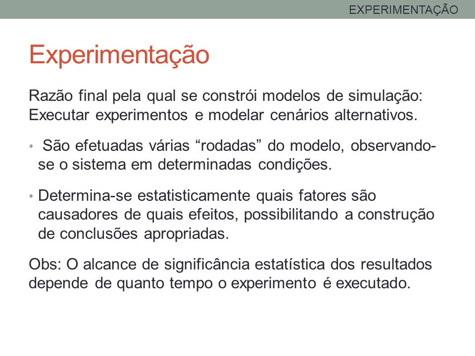 Experimentação EXPERIMENTAÇÃO Razão final pela qual se constrói modelos de simulação: Executar experimentos e modelar cenários alternativos. São efetu