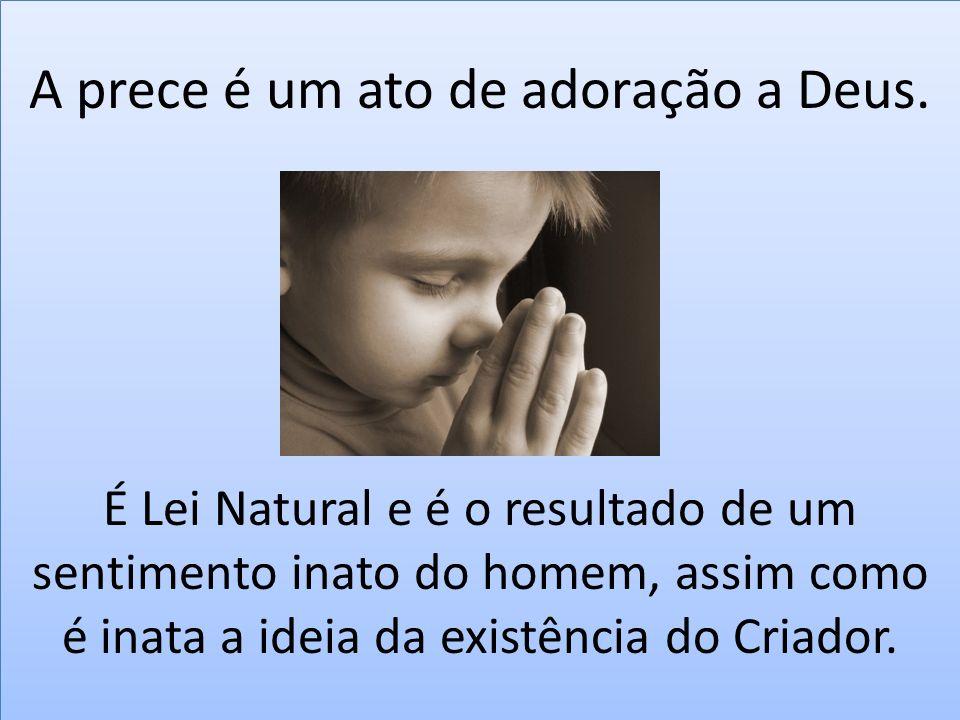 A prece é um ato de adoração a Deus. É Lei Natural e é o resultado de um sentimento inato do homem, assim como é inata a ideia da existência do Criado