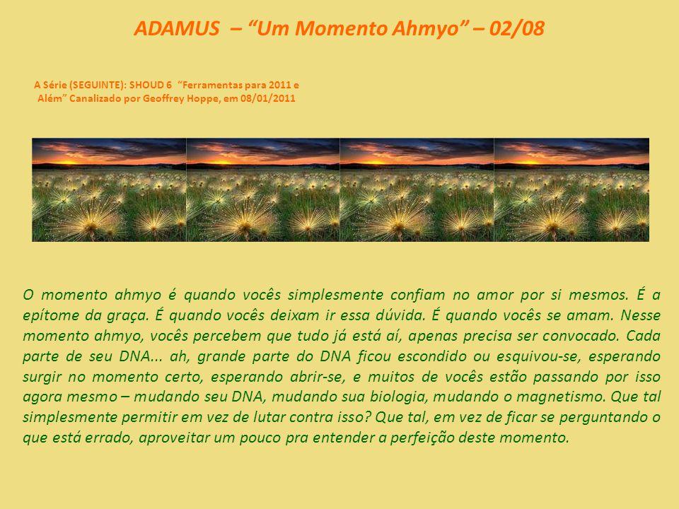 ADAMUS – Um Momento Ahmyo – 01/08 A Série (SEGUINTE): SHOUD 6 Ferramentas para 2011 e Além Canalizado por Geoffrey Hoppe, em 08/01/2011 Mas, bem agora, vamos ter um momento ahmyo.