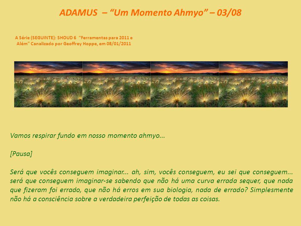 ADAMUS – Um Momento Ahmyo – 02/08 A Série (SEGUINTE): SHOUD 6 Ferramentas para 2011 e Além Canalizado por Geoffrey Hoppe, em 08/01/2011 O momento ahmyo é quando vocês simplesmente confiam no amor por si mesmos.