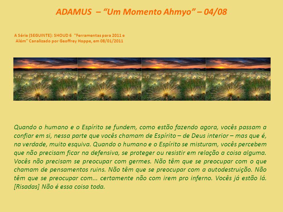 ADAMUS – Um Momento Ahmyo – 03/08 A Série (SEGUINTE): SHOUD 6 Ferramentas para 2011 e Além Canalizado por Geoffrey Hoppe, em 08/01/2011 Vamos respirar fundo em nosso momento ahmyo...