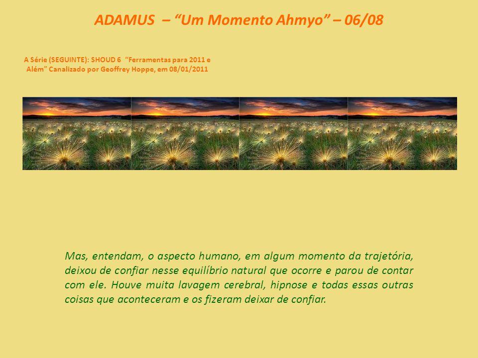 ADAMUS – Um Momento Ahmyo – 05/08 A Série (SEGUINTE): SHOUD 6 Ferramentas para 2011 e Além Canalizado por Geoffrey Hoppe, em 08/01/2011 Vocês não precisam se preocupar com o mundo ao redor.