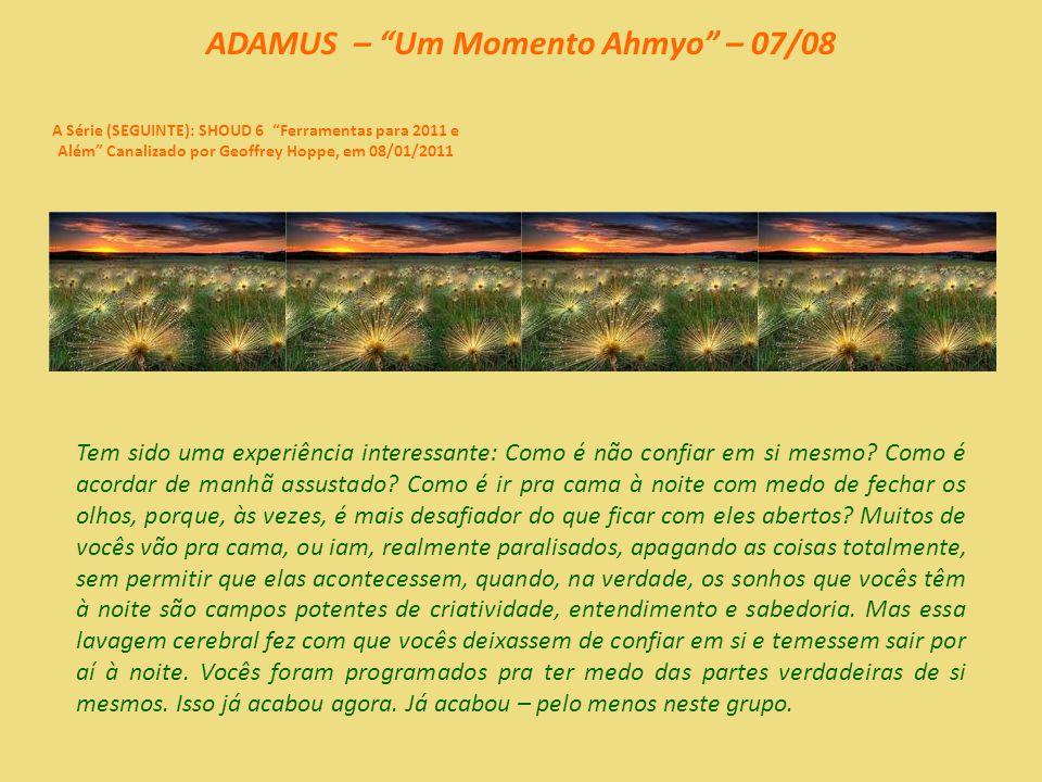 ADAMUS – Um Momento Ahmyo – 06/08 A Série (SEGUINTE): SHOUD 6 Ferramentas para 2011 e Além Canalizado por Geoffrey Hoppe, em 08/01/2011 Mas, entendam, o aspecto humano, em algum momento da trajetória, deixou de confiar nesse equilíbrio natural que ocorre e parou de contar com ele.