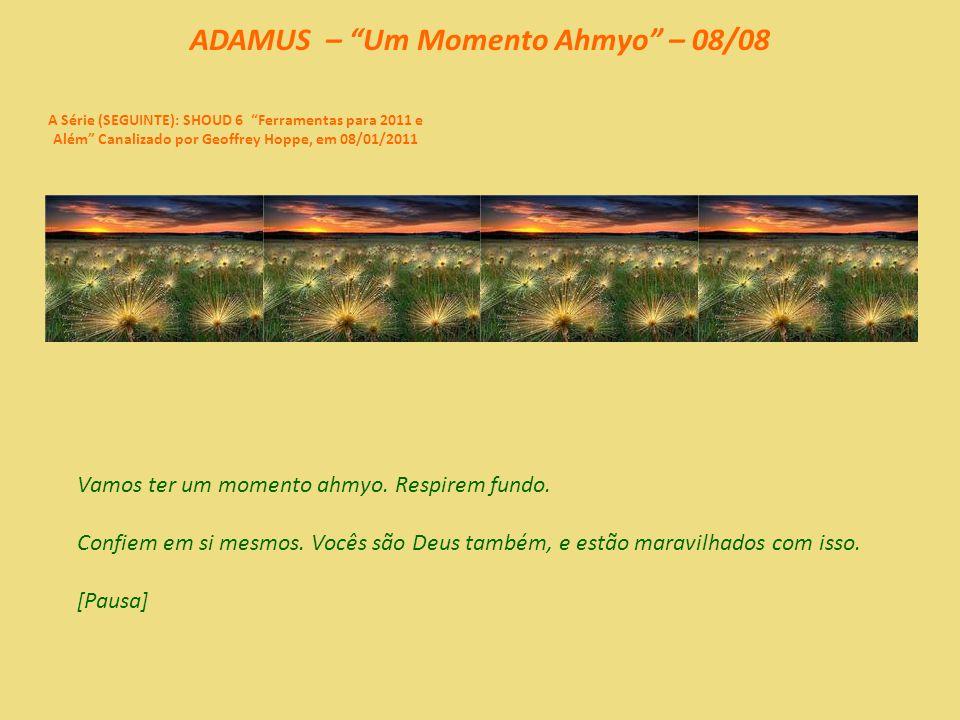 ADAMUS – Um Momento Ahmyo – 07/08 A Série (SEGUINTE): SHOUD 6 Ferramentas para 2011 e Além Canalizado por Geoffrey Hoppe, em 08/01/2011 Tem sido uma experiência interessante: Como é não confiar em si mesmo.