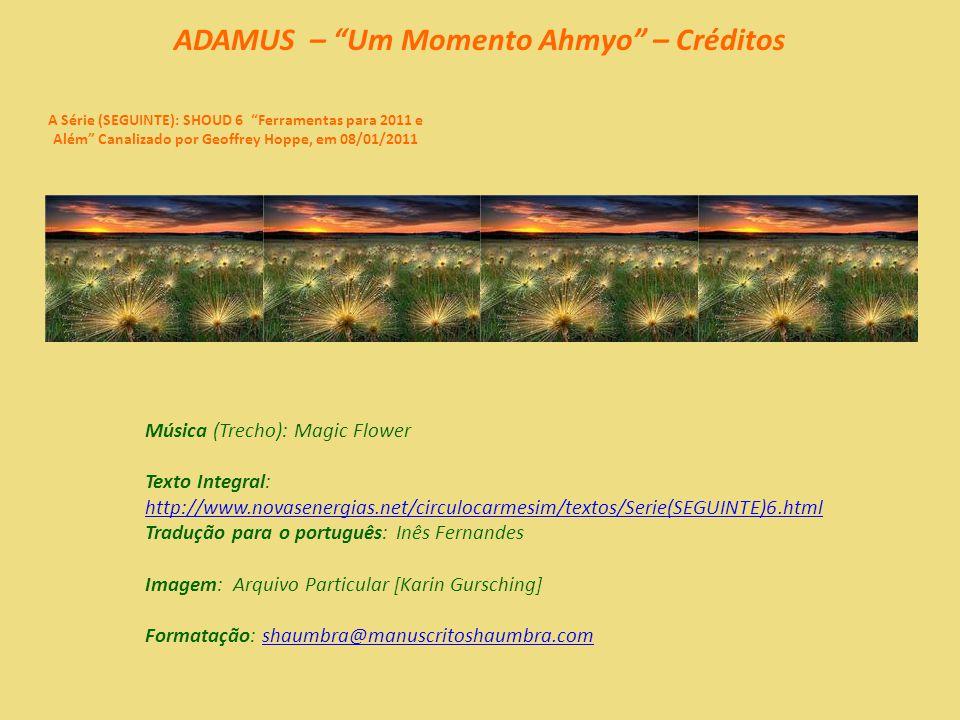 ADAMUS – Um Momento Ahmyo – 08/08 A Série (SEGUINTE): SHOUD 6 Ferramentas para 2011 e Além Canalizado por Geoffrey Hoppe, em 08/01/2011 Vamos ter um momento ahmyo.