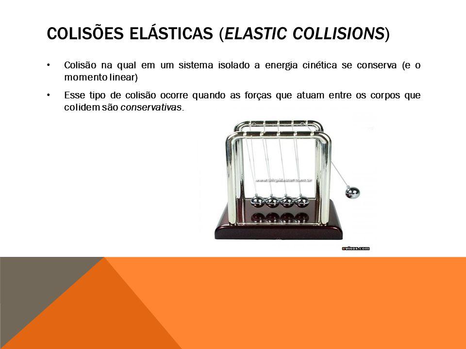 COLISÕES ELÁSTICAS (ELASTIC COLLISIONS) Colisão na qual em um sistema isolado a energia cinética se conserva (e o momento linear) Esse tipo de colisão ocorre quando as forças que atuam entre os corpos que colidem são conservativas.