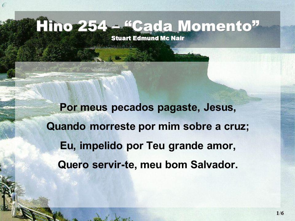Hino 254 – Cada Momento Stuart Edmund Mc Nair Por meus pecados pagaste, Jesus, Quando morreste por mim sobre a cruz; Eu, impelido por Teu grande amor, Quero servir-te, meu bom Salvador.