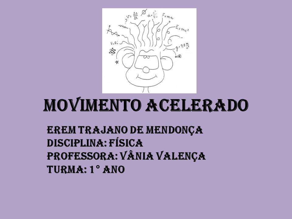Movimento acelerado EREM TRAJANO DE MENDONÇA Disciplina: Física Professora: Vânia Valença Turma: 1° ano