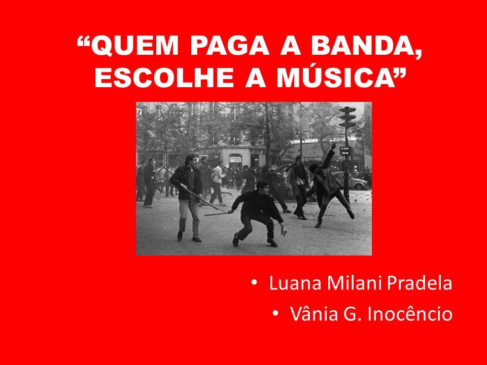 QUEM PAGA A BANDA, ESCOLHE A MÚSICA Luana Milani Pradela Vânia G. Inocêncio
