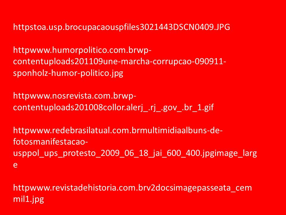 httpstoa.usp.brocupacaouspfiles3021443DSCN0409.JPG httpwww.humorpolitico.com.brwp- contentuploads201109une-marcha-corrupcao-090911- sponholz-humor-politico.jpg httpwww.nosrevista.com.brwp- contentuploads201008collor.alerj_.rj_.gov_.br_1.gif httpwww.redebrasilatual.com.brmultimidiaalbuns-de- fotosmanifestacao- usppol_ups_protesto_2009_06_18_jai_600_400.jpgimage_larg e httpwww.revistadehistoria.com.brv2docsimagepasseata_cem mil1.jpg