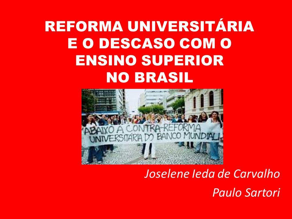 REFORMA UNIVERSITÁRIA E O DESCASO COM O ENSINO SUPERIOR NO BRASIL Joselene Ieda de Carvalho Paulo Sartori