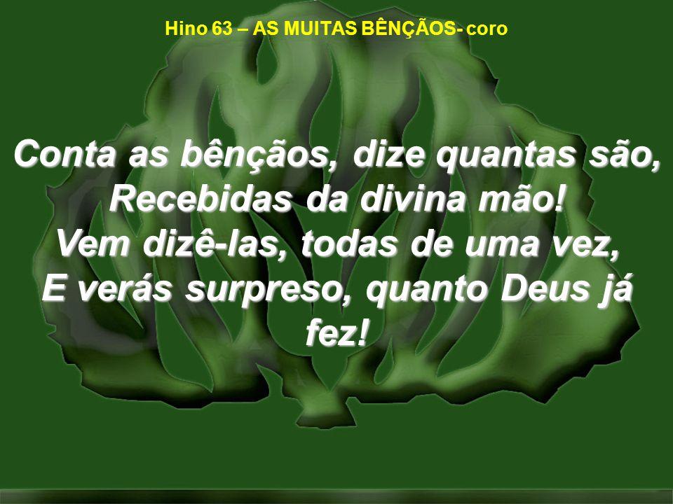 Conta as bênçãos, dize quantas são, Recebidas da divina mão! Vem dizê-las, todas de uma vez, E verás surpreso, quanto Deus já fez! Hino 63 – AS MUITAS