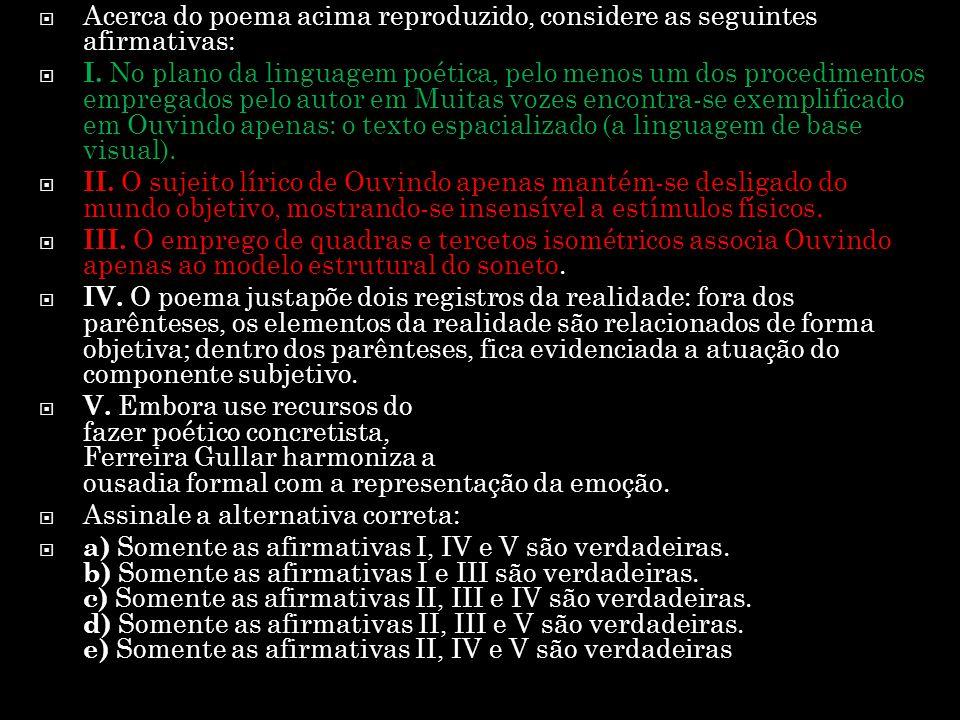  Acerca do poema acima reproduzido, considere as seguintes afirmativas:  I. No plano da linguagem poética, pelo menos um dos procedimentos empregado