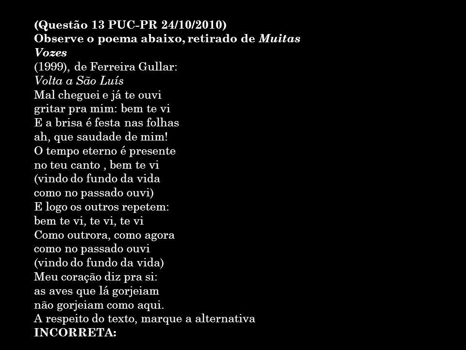 (Questão 13 PUC-PR 24/10/2010) Observe o poema abaixo, retirado de Muitas Vozes (1999), de Ferreira Gullar: Volta a São Luís Mal cheguei e já te ouvi