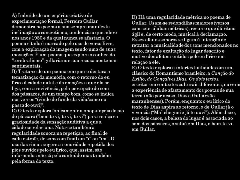A) Imbuído de um espírito criativo de experimentação formal, Ferreira Gullar demonstra no poema a sua sempre manifesta inclinação ao concretismo, tend