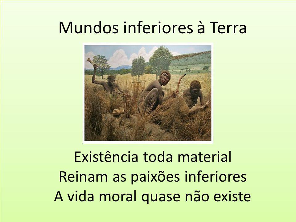 Mundos inferiores à Terra Existência toda material Reinam as paixões inferiores A vida moral quase não existe