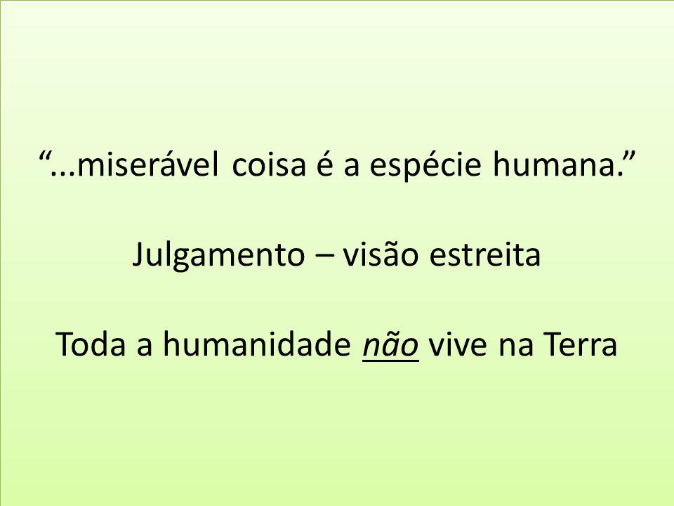 """""""...miserável coisa é a espécie humana."""" Julgamento – visão estreita Toda a humanidade não vive na Terra"""
