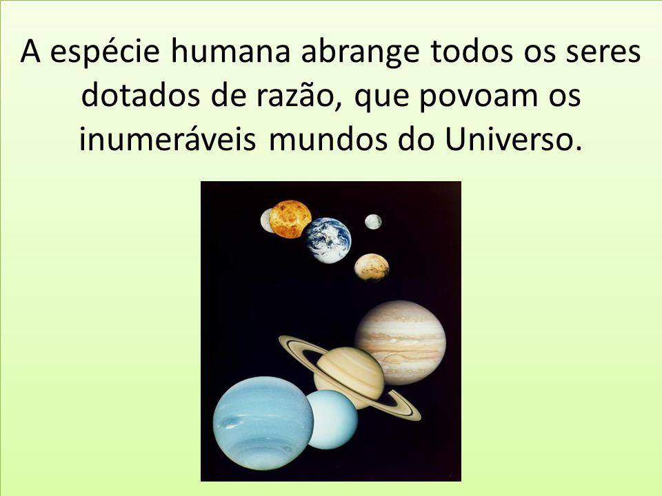 A espécie humana abrange todos os seres dotados de razão, que povoam os inumeráveis mundos do Universo.