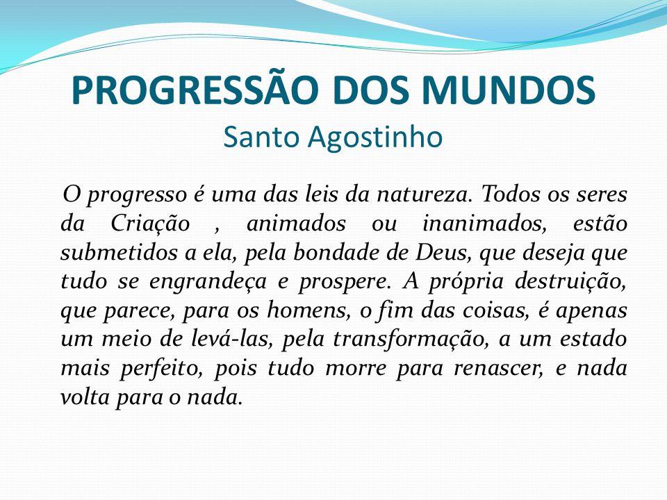 PROGRESSÃO DOS MUNDOS Santo Agostinho O progresso é uma das leis da natureza.