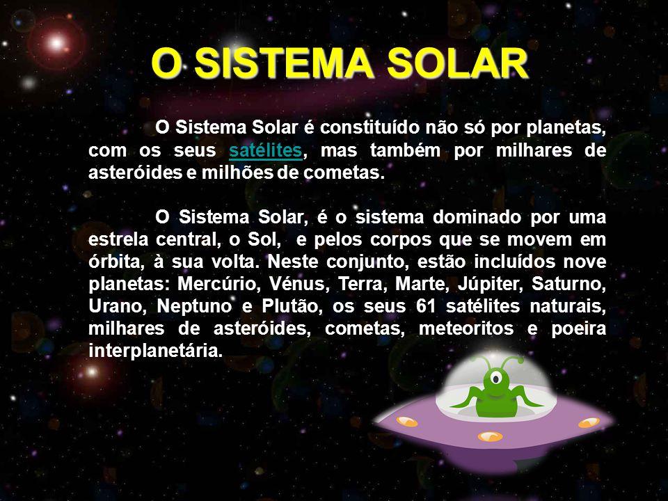 O SISTEMA SOLAR O SISTEMA SOLAR O Sistema Solar é constituído não só por planetas, com os seus satélites, mas também por milhares de asteróides e milhões de cometas.satélites O Sistema Solar, é o sistema dominado por uma estrela central, o Sol, e pelos corpos que se movem em órbita, à sua volta.