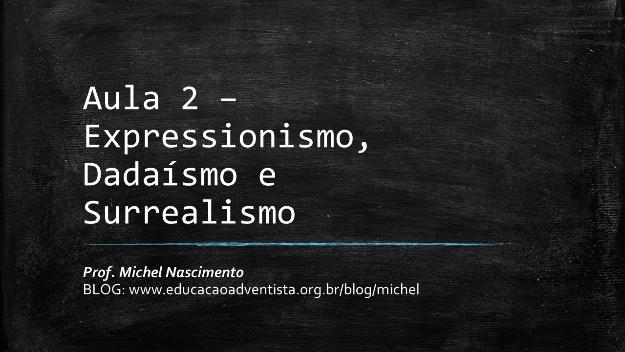 Aula 2 – Expressionismo, Dadaísmo e Surrealismo Prof. Michel Nascimento BLOG: www.educacaoadventista.org.br/blog/michel