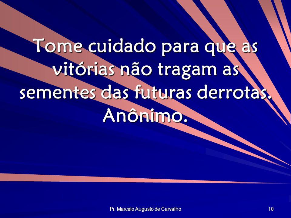 Pr. Marcelo Augusto de Carvalho 10 Tome cuidado para que as vitórias não tragam as sementes das futuras derrotas. Anônimo.