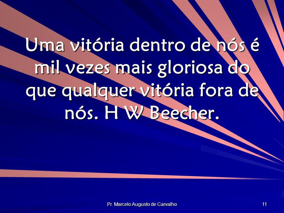 Pr. Marcelo Augusto de Carvalho 11 Uma vitória dentro de nós é mil vezes mais gloriosa do que qualquer vitória fora de nós. H W Beecher.