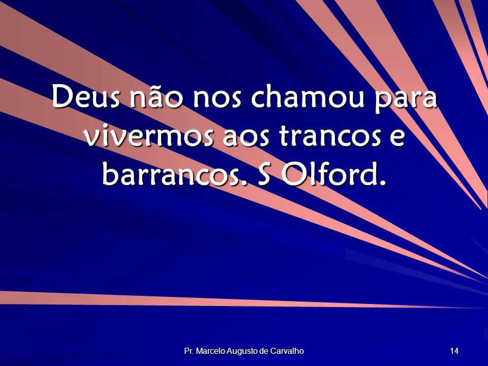Pr. Marcelo Augusto de Carvalho 14 Deus não nos chamou para vivermos aos trancos e barrancos. S Olford.