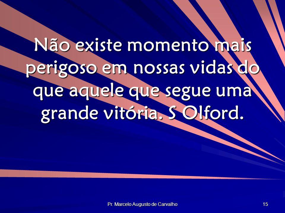 Pr. Marcelo Augusto de Carvalho 15 Não existe momento mais perigoso em nossas vidas do que aquele que segue uma grande vitória. S Olford.