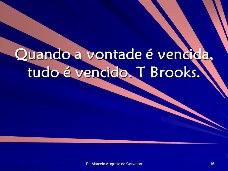 Pr. Marcelo Augusto de Carvalho 16 Quando a vontade é vencida, tudo é vencido. T Brooks.