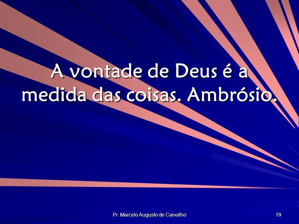 Pr. Marcelo Augusto de Carvalho 19 A vontade de Deus é a medida das coisas. Ambrósio.