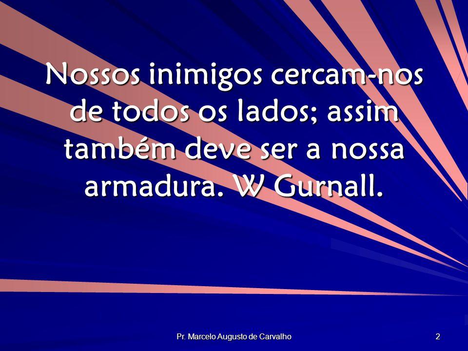 Pr. Marcelo Augusto de Carvalho 2 Nossos inimigos cercam-nos de todos os lados; assim também deve ser a nossa armadura. W Gurnall.