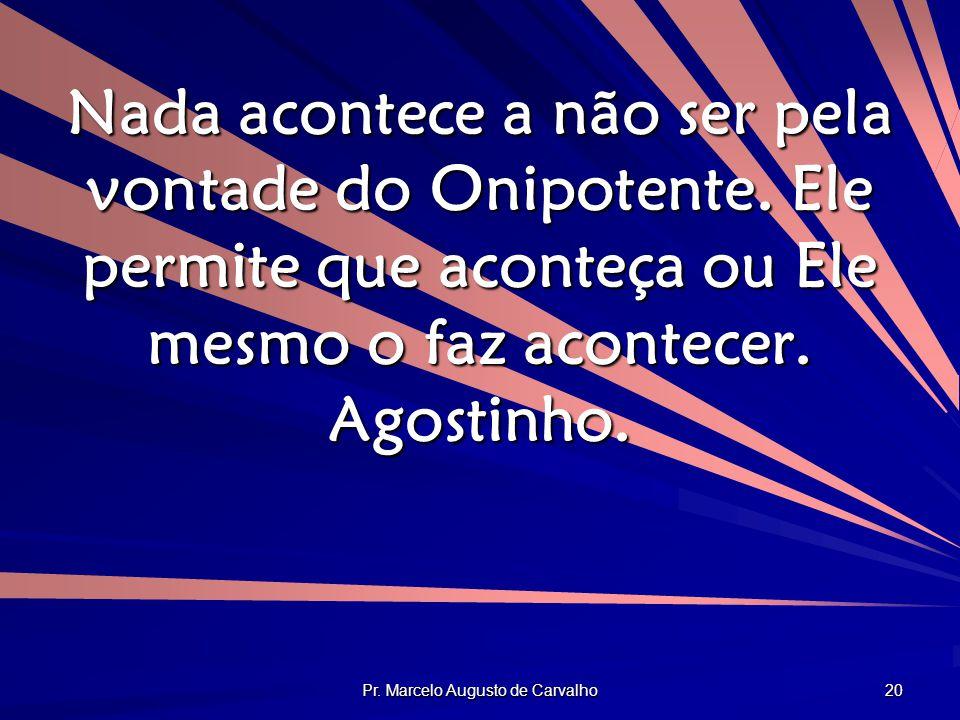 Pr. Marcelo Augusto de Carvalho 20 Nada acontece a não ser pela vontade do Onipotente. Ele permite que aconteça ou Ele mesmo o faz acontecer. Agostinh