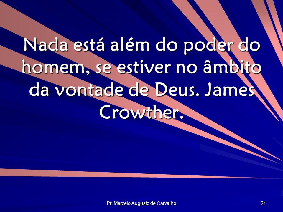Pr. Marcelo Augusto de Carvalho 21 Nada está além do poder do homem, se estiver no âmbito da vontade de Deus. James Crowther.