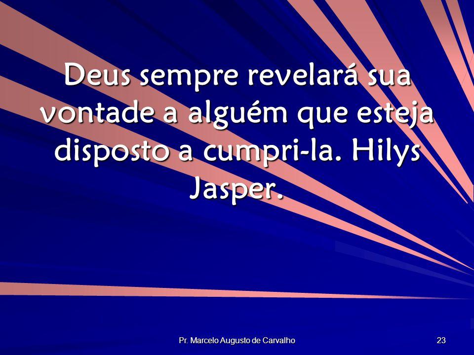 Pr. Marcelo Augusto de Carvalho 23 Deus sempre revelará sua vontade a alguém que esteja disposto a cumpri-la. Hilys Jasper.