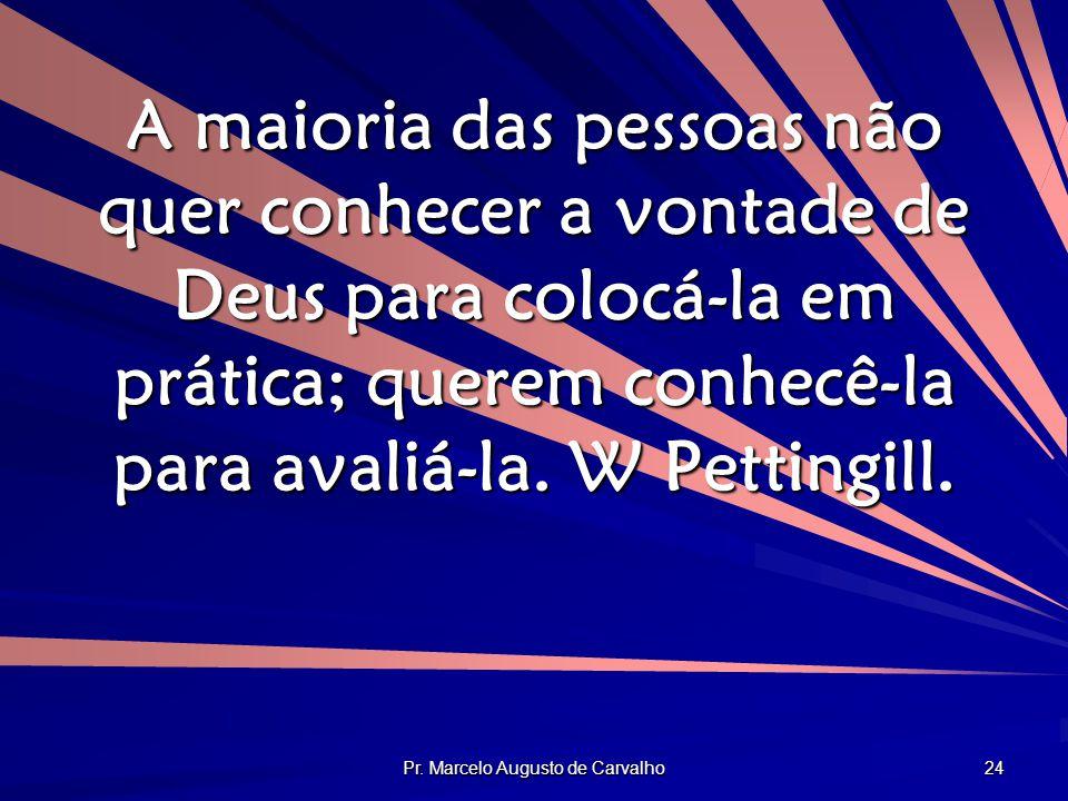 Pr. Marcelo Augusto de Carvalho 24 A maioria das pessoas não quer conhecer a vontade de Deus para colocá-la em prática; querem conhecê-la para avaliá-