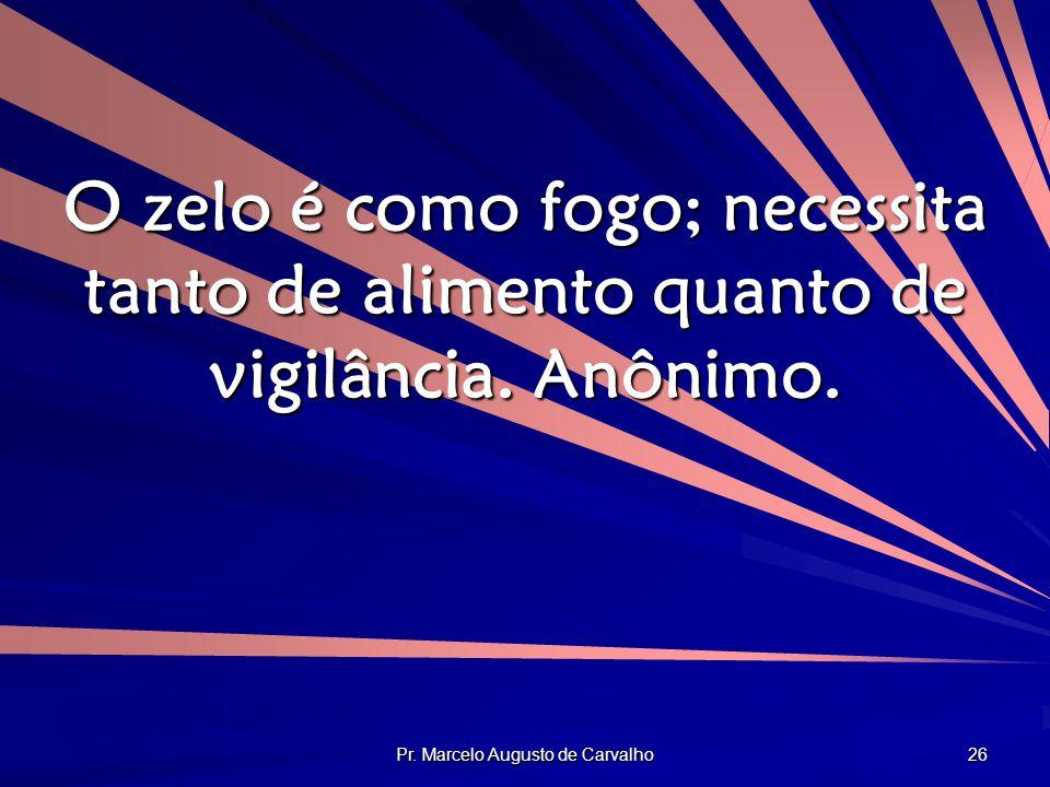 Pr. Marcelo Augusto de Carvalho 26 O zelo é como fogo; necessita tanto de alimento quanto de vigilância. Anônimo.