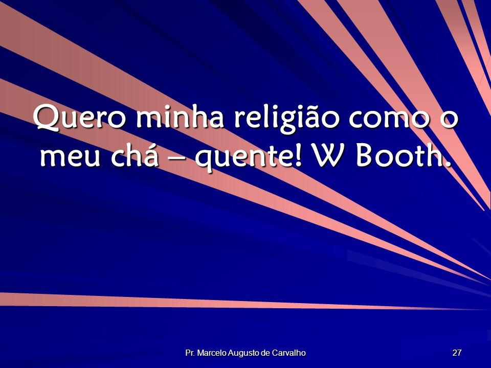 Pr. Marcelo Augusto de Carvalho 27 Quero minha religião como o meu chá – quente! W Booth.