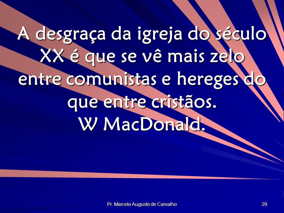 Pr. Marcelo Augusto de Carvalho 29 A desgraça da igreja do século XX é que se vê mais zelo entre comunistas e hereges do que entre cristãos. W MacDona