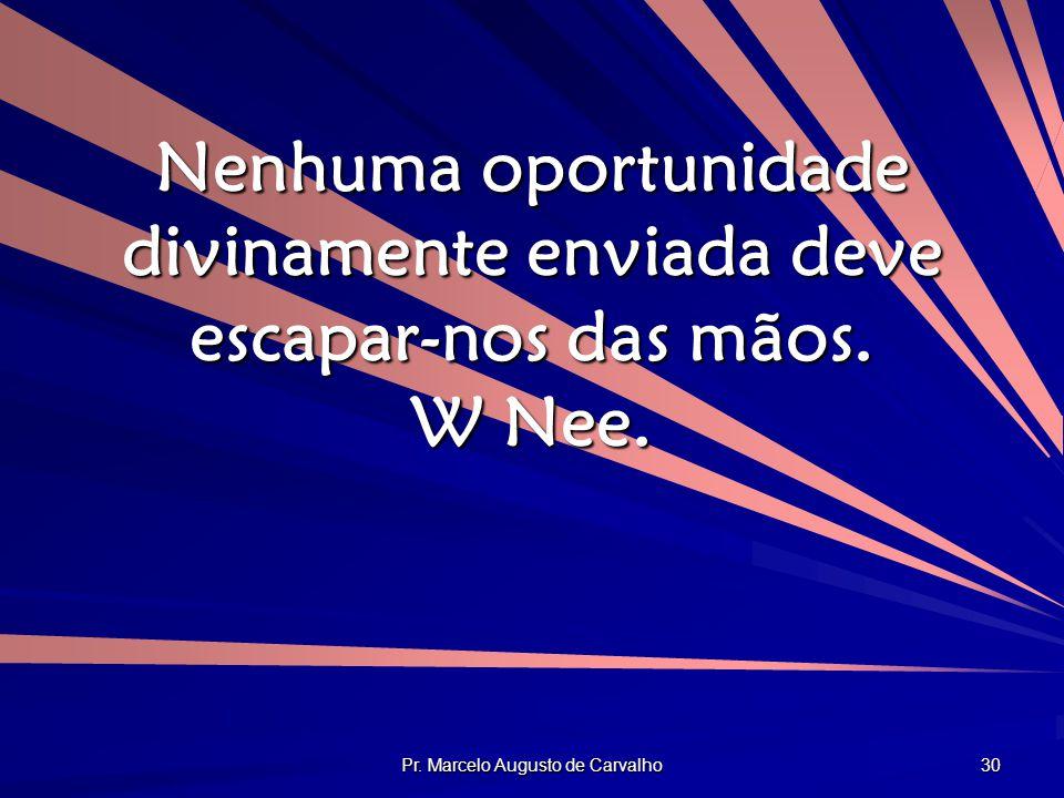 Pr. Marcelo Augusto de Carvalho 30 Nenhuma oportunidade divinamente enviada deve escapar-nos das mãos. W Nee.
