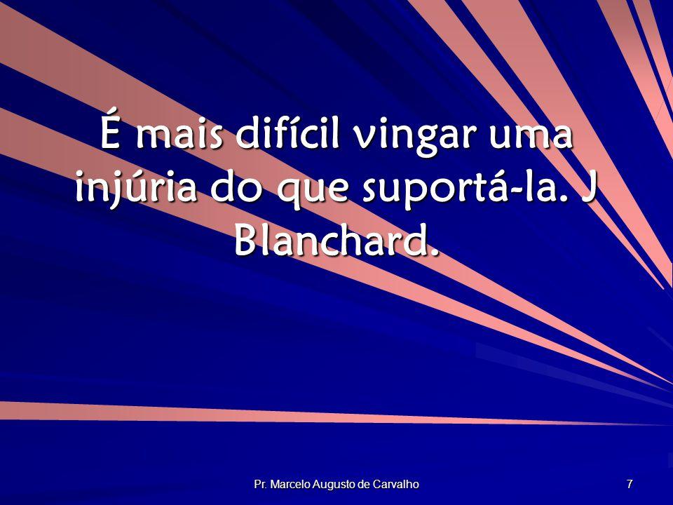 Pr. Marcelo Augusto de Carvalho 7 É mais difícil vingar uma injúria do que suportá-la. J Blanchard.
