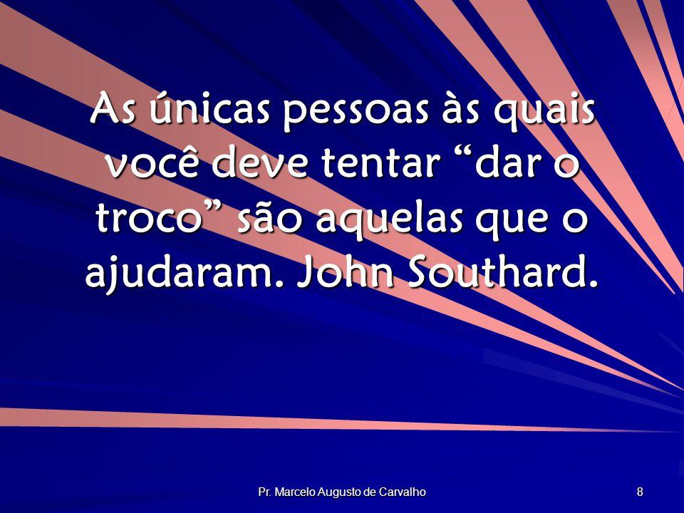 """Pr. Marcelo Augusto de Carvalho 8 As únicas pessoas às quais você deve tentar """"dar o troco"""" são aquelas que o ajudaram. John Southard."""