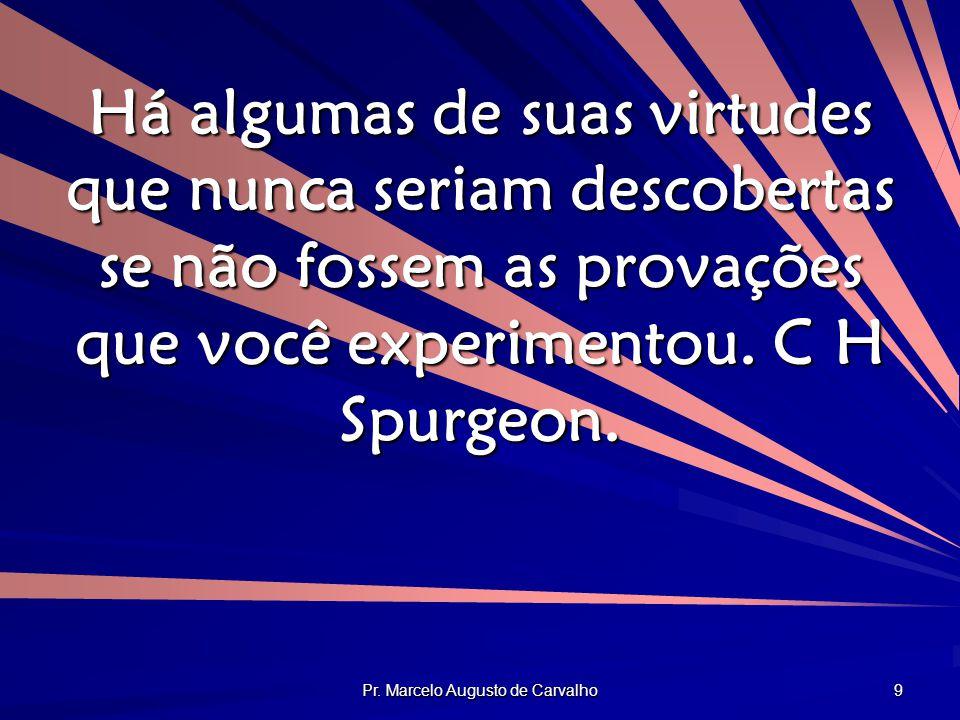 Pr. Marcelo Augusto de Carvalho 9 Há algumas de suas virtudes que nunca seriam descobertas se não fossem as provações que você experimentou. C H Spurg