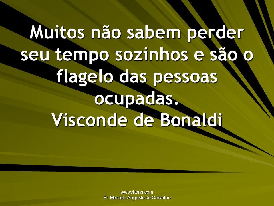 www.4tons.com Pr. Marcelo Augusto de Carvalho Muitos não sabem perder seu tempo sozinhos e são o flagelo das pessoas ocupadas. Visconde de Bonaldi